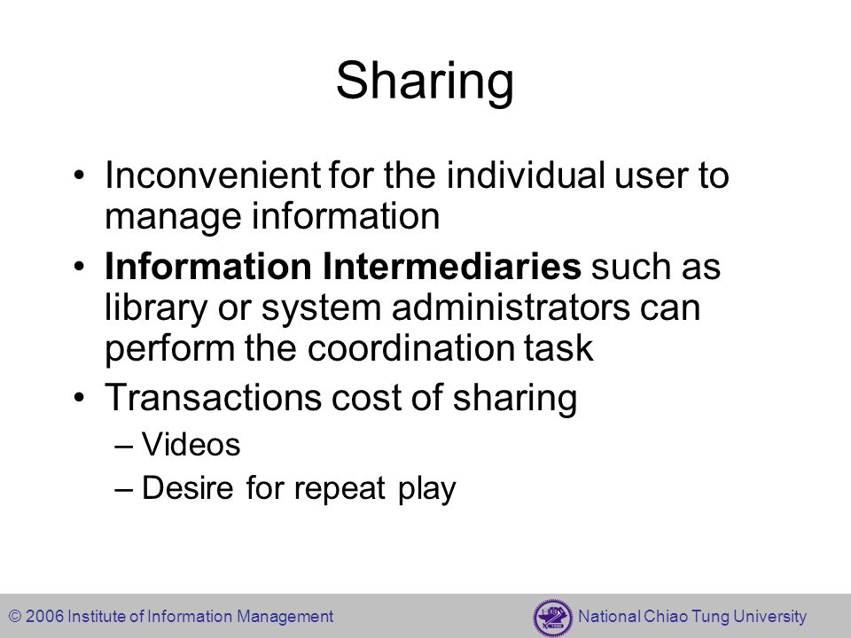 © 2006 Institute of Information Management National Chiao Tung University Sharing Inconvenient for the individual user to manage information Information Intermediaries such as library or system administrators can perform the coordination task Transactions cost of sharing –Videos –Desire for repeat play
