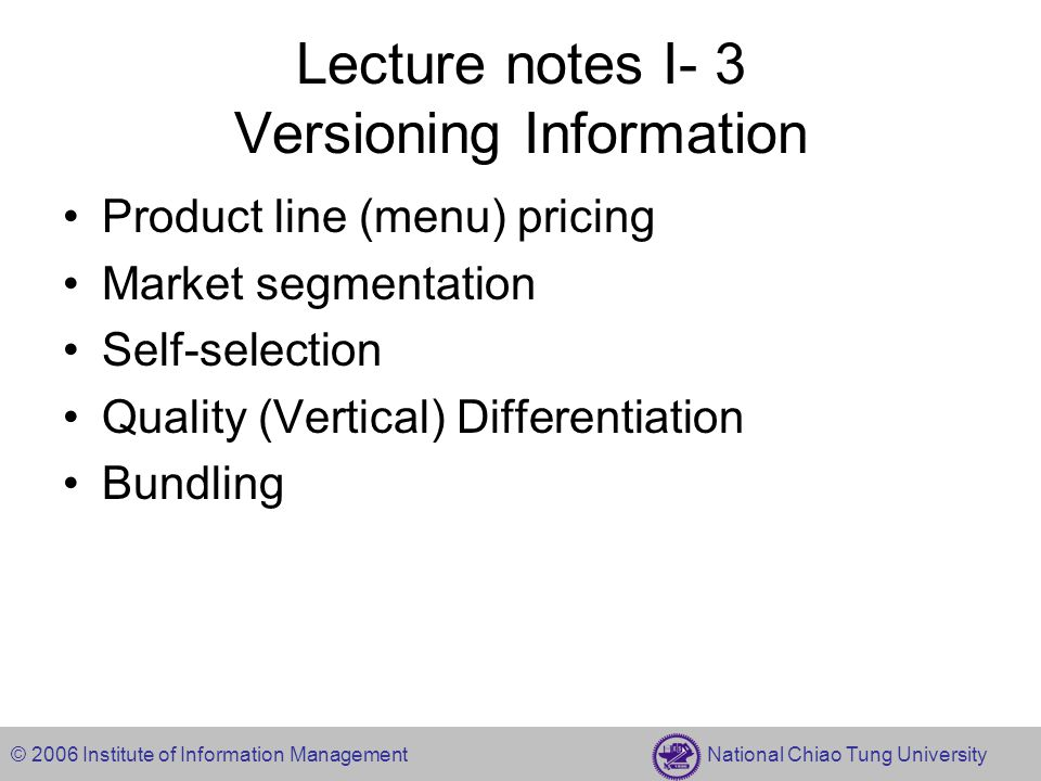 © 2006 Institute of Information Management National Chiao Tung University Lecture notes I- 3 Versioning Information Product line (menu) pricing Market segmentation Self-selection Quality (Vertical) Differentiation Bundling
