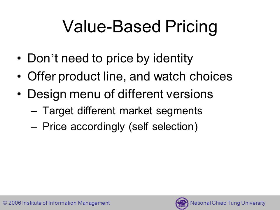 © 2006 Institute of Information Management National Chiao Tung University Value-Based Pricing Don ' t need to price by identity Offer product line, and watch choices Design menu of different versions – Target different market segments – Price accordingly (self selection)