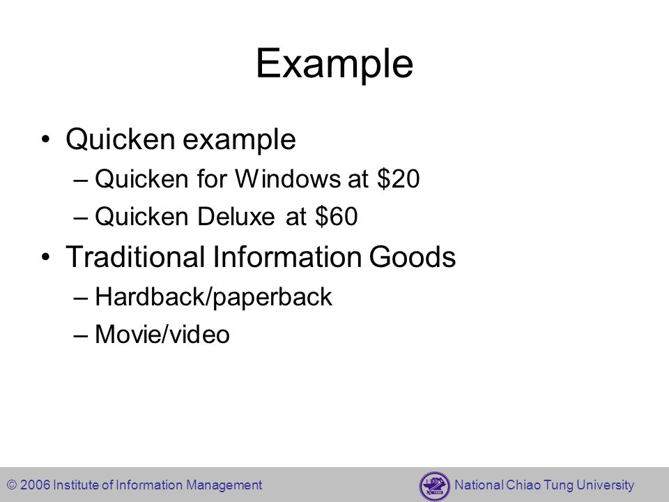 © 2006 Institute of Information Management National Chiao Tung University Example Quicken example –Quicken for Windows at $20 –Quicken Deluxe at $60 Traditional Information Goods –Hardback/paperback –Movie/video
