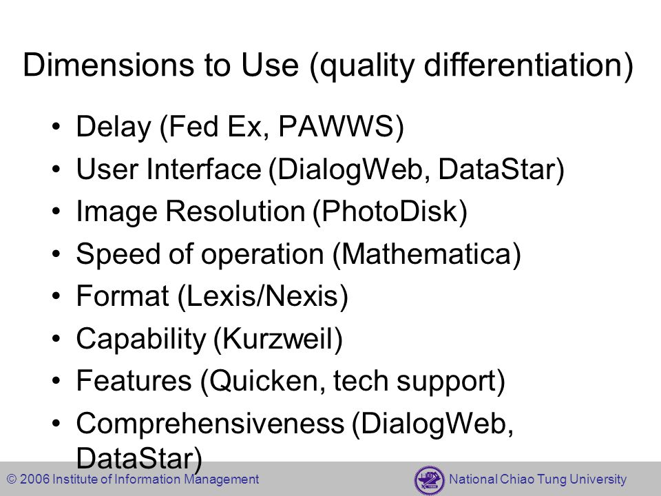 © 2006 Institute of Information Management National Chiao Tung University Dimensions to Use (quality differentiation) Delay (Fed Ex, PAWWS) User Interface (DialogWeb, DataStar) Image Resolution (PhotoDisk) Speed of operation (Mathematica) Format (Lexis/Nexis) Capability (Kurzweil) Features (Quicken, tech support) Comprehensiveness (DialogWeb, DataStar)