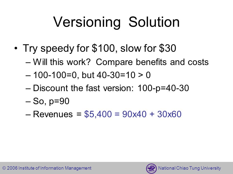 © 2006 Institute of Information Management National Chiao Tung University Versioning Solution Try speedy for $100, slow for $30 –Will this work.