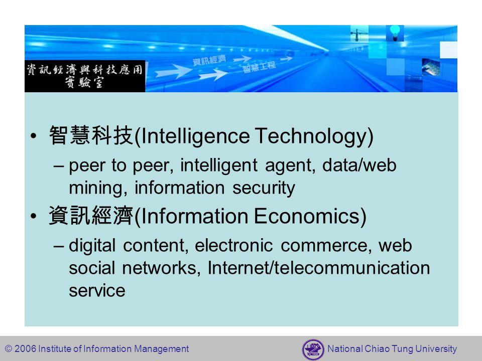 © 2006 Institute of Information Management National Chiao Tung University 智慧科技 (Intelligence Technology) –peer to peer, intelligent agent, data/web mining, information security 資訊經濟 (Information Economics) –digital content, electronic commerce, web social networks, Internet/telecommunication service