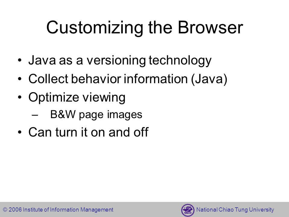 © 2006 Institute of Information Management National Chiao Tung University Customizing the Browser Java as a versioning technology Collect behavior information (Java) Optimize viewing – B&W page images Can turn it on and off