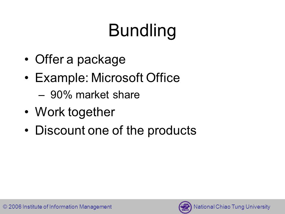 © 2006 Institute of Information Management National Chiao Tung University Bundling Offer a package Example: Microsoft Office – 90% market share Work t