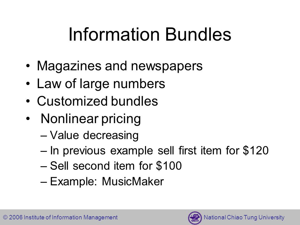 © 2006 Institute of Information Management National Chiao Tung University Information Bundles Magazines and newspapers Law of large numbers Customized bundles Nonlinear pricing –Value decreasing –In previous example sell first item for $120 –Sell second item for $100 –Example: MusicMaker