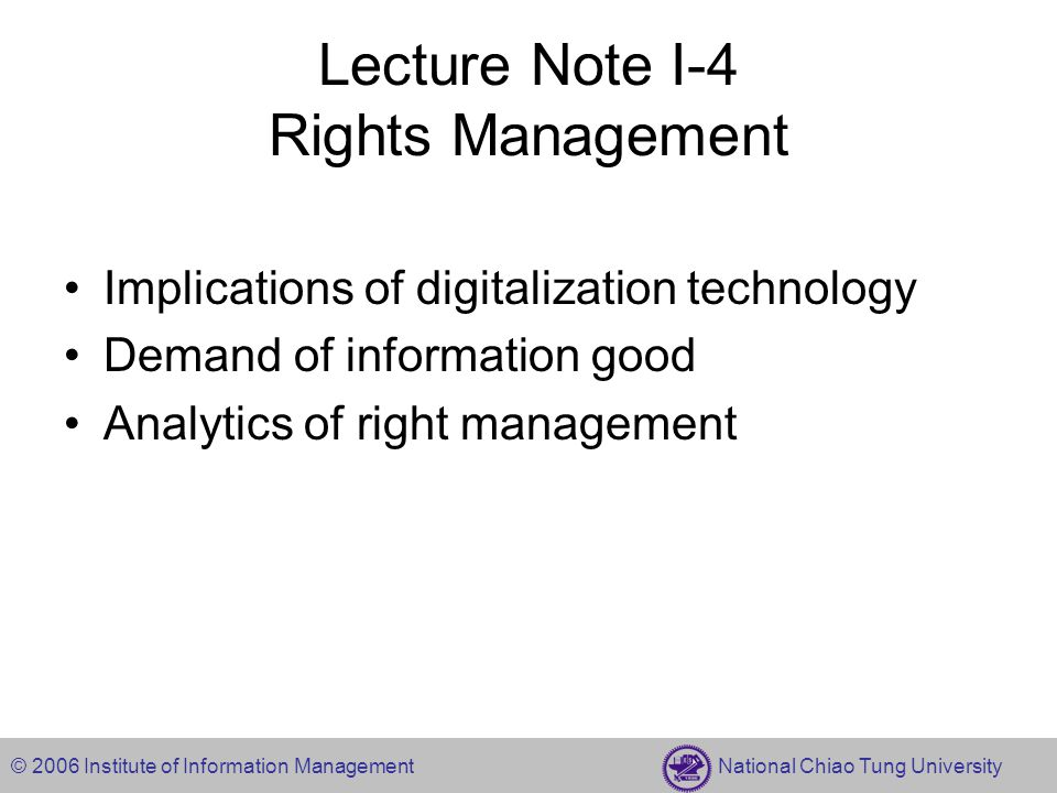 © 2006 Institute of Information Management National Chiao Tung University Lecture Note I-4 Rights Management Implications of digitalization technology Demand of information good Analytics of right management