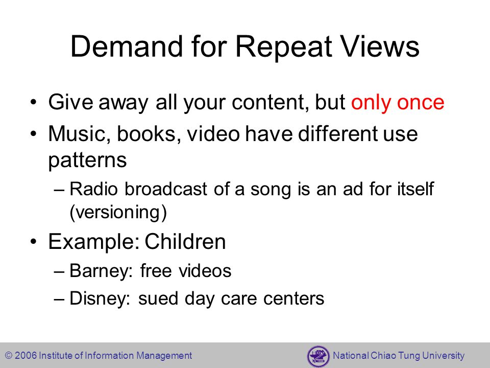© 2006 Institute of Information Management National Chiao Tung University Demand for Repeat Views Give away all your content, but only once Music, books, video have different use patterns –Radio broadcast of a song is an ad for itself (versioning) Example: Children –Barney: free videos –Disney: sued day care centers