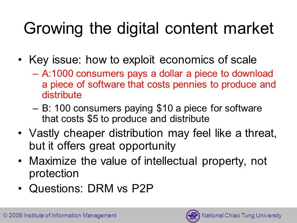 © 2006 Institute of Information Management National Chiao Tung University Growing the digital content market Key issue: how to exploit economics of scale –A:1000 consumers pays a dollar a piece to download a piece of software that costs pennies to produce and distribute –B: 100 consumers paying $10 a piece for software that costs $5 to produce and distribute Vastly cheaper distribution may feel like a threat, but it offers great opportunity Maximize the value of intellectual property, not protection Questions: DRM vs P2P