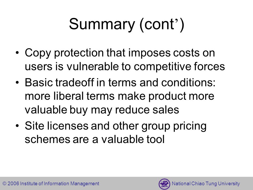 © 2006 Institute of Information Management National Chiao Tung University Summary (cont ' ) Copy protection that imposes costs on users is vulnerable to competitive forces Basic tradeoff in terms and conditions: more liberal terms make product more valuable buy may reduce sales Site licenses and other group pricing schemes are a valuable tool