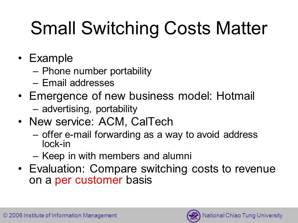 © 2006 Institute of Information Management National Chiao Tung University Small Switching Costs Matter Example –Phone number portability –Email addresses Emergence of new business model: Hotmail –advertising, portability New service: ACM, CalTech –offer e-mail forwarding as a way to avoid address lock-in –Keep in with members and alumni Evaluation: Compare switching costs to revenue on a per customer basis