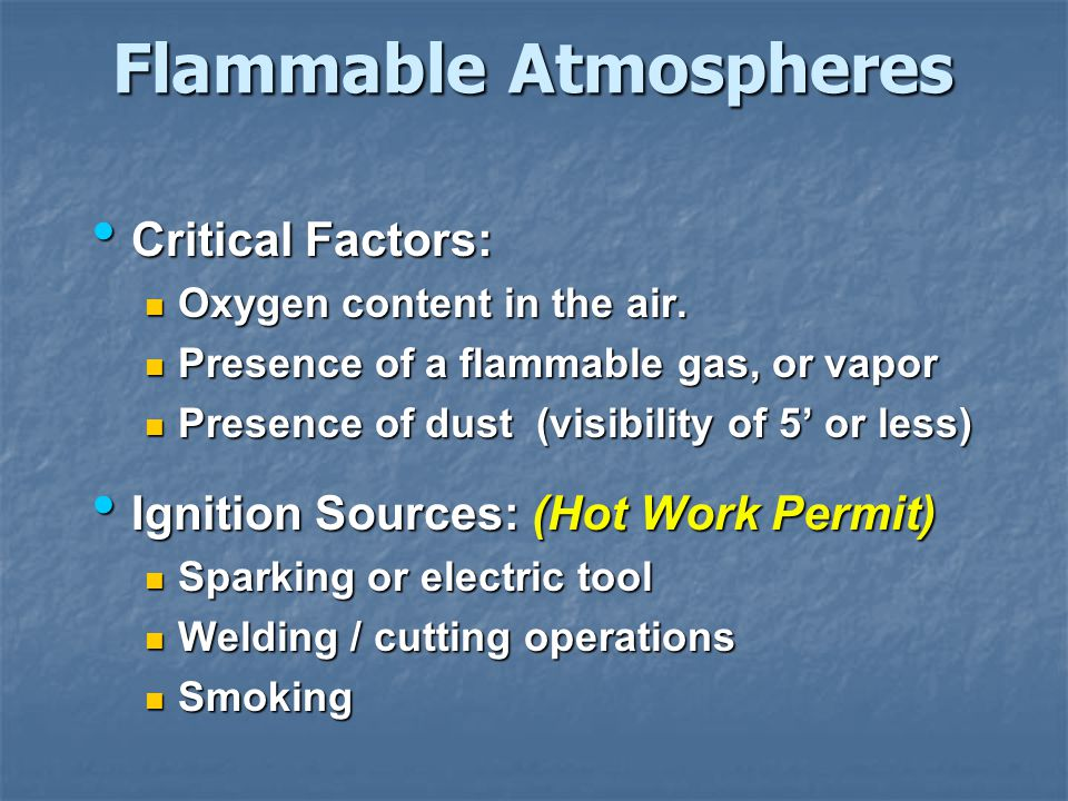 Flammable Atmospheres Critical Factors: Critical Factors: Oxygen content in the air. Oxygen content in the air. Presence of a flammable gas, or vapor