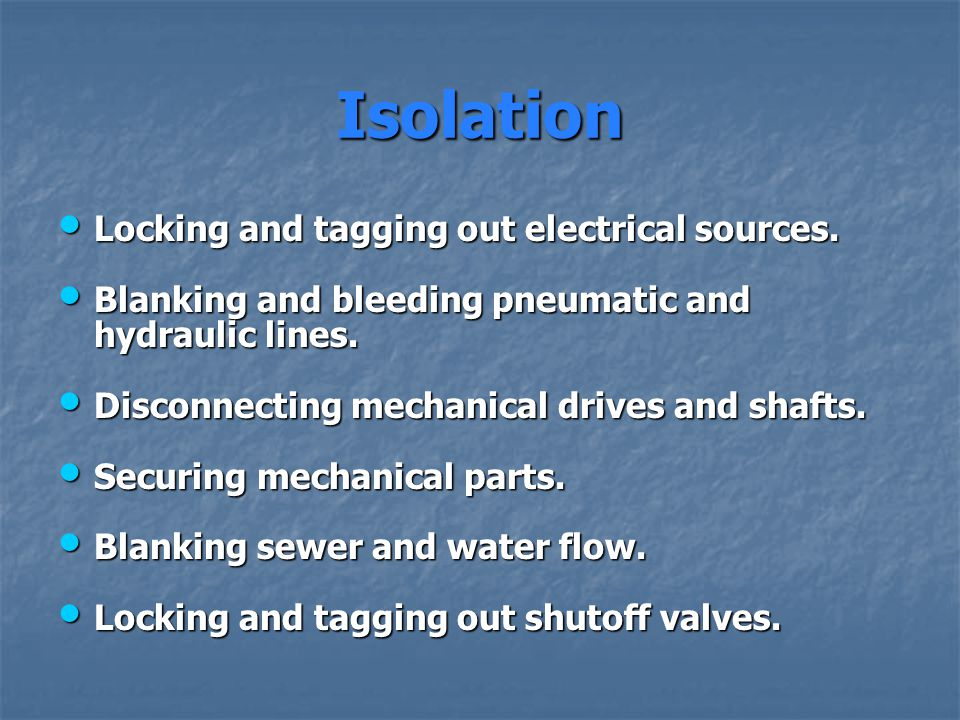 Isolation Locking and tagging out electrical sources. Locking and tagging out electrical sources. Blanking and bleeding pneumatic and hydraulic lines.