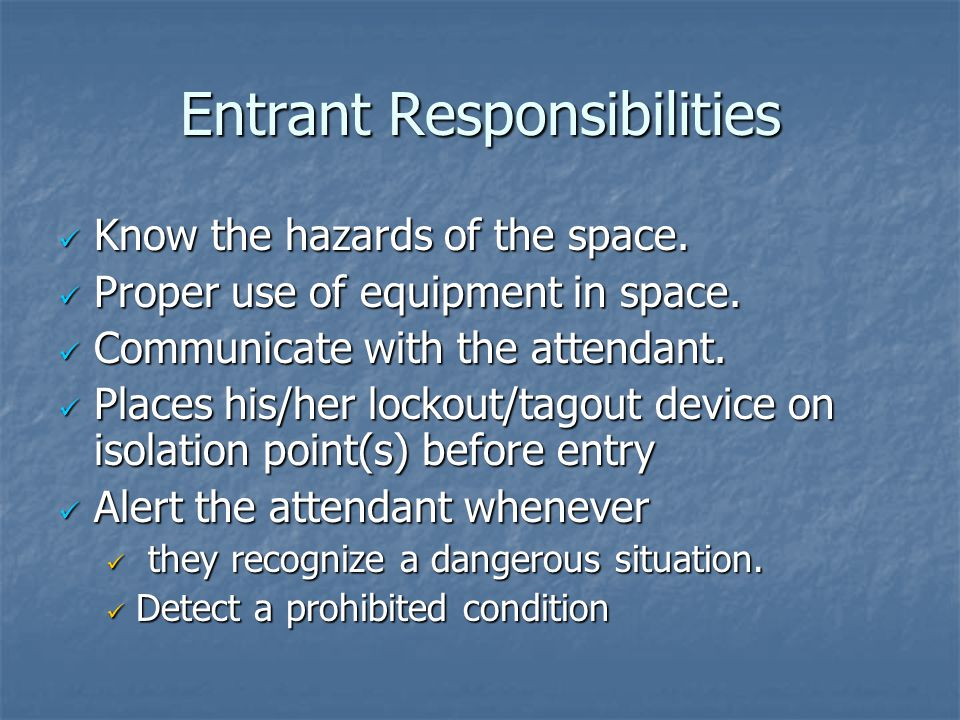 Entrant Responsibilities Know the hazards of the space. Know the hazards of the space. Proper use of equipment in space. Proper use of equipment in sp