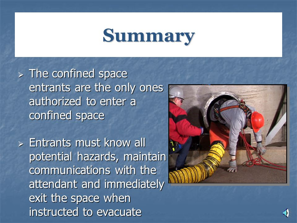 Summary  The confined space entrants are the only ones authorized to enter a confined space  Entrants must know all potential hazards, maintain comm