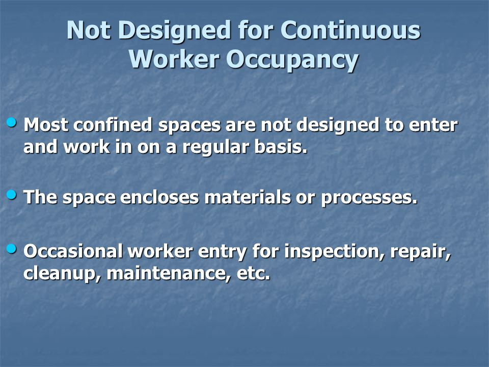 Not Designed for Continuous Worker Occupancy Most confined spaces are not designed to enter and work in on a regular basis. Most confined spaces are n