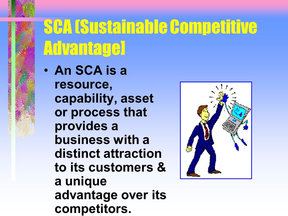 SCA (Sustainable Competitive Advantage] An SCA is a resource, capability, asset or process that provides a business with a distinct attraction to its customers & a unique advantage over its competitors.