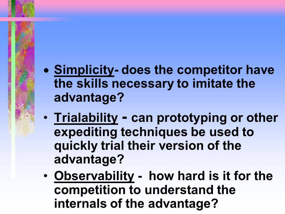  Simplicity- does the competitor have the skills necessary to imitate the advantage.