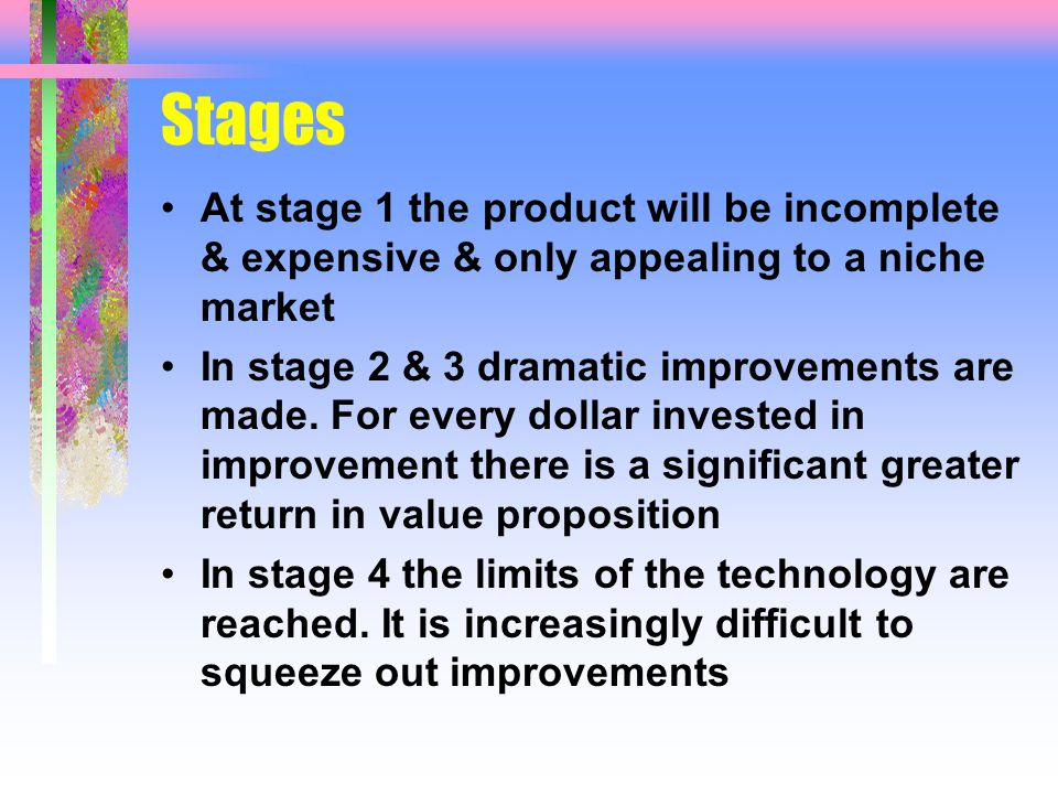 Stages At stage 1 the product will be incomplete & expensive & only appealing to a niche market In stage 2 & 3 dramatic improvements are made.