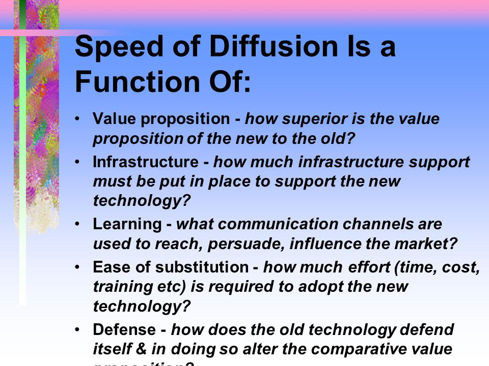 Speed of Diffusion Is a Function Of: Value proposition - how superior is the value proposition of the new to the old.