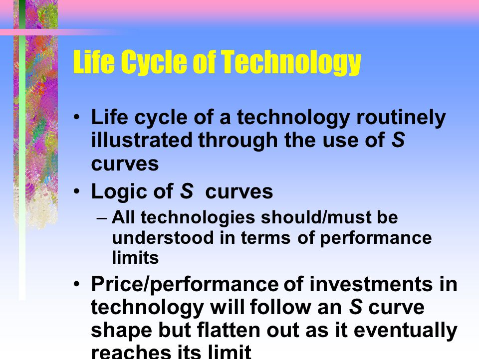 Life Cycle of Technology Life cycle of a technology routinely illustrated through the use of S curves Logic of S curves –All technologies should/must be understood in terms of performance limits Price/performance of investments in technology will follow an S curve shape but flatten out as it eventually reaches its limit