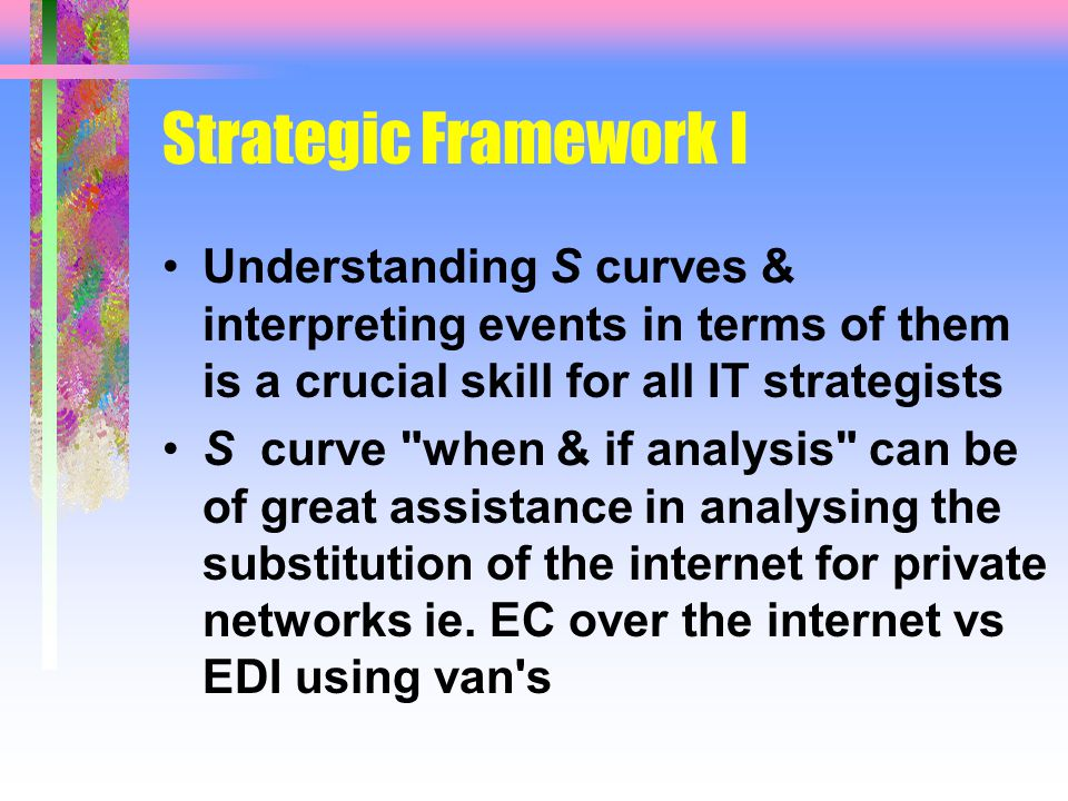 Strategic Framework I Understanding S curves & interpreting events in terms of them is a crucial skill for all IT strategists S curve when & if analysis can be of great assistance in analysing the substitution of the internet for private networks ie.
