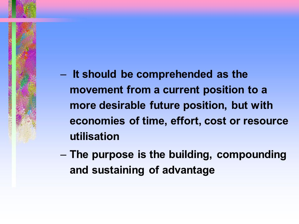 – It should be comprehended as the movement from a current position to a more desirable future position, but with economies of time, effort, cost or resource utilisation –The purpose is the building, compounding and sustaining of advantage