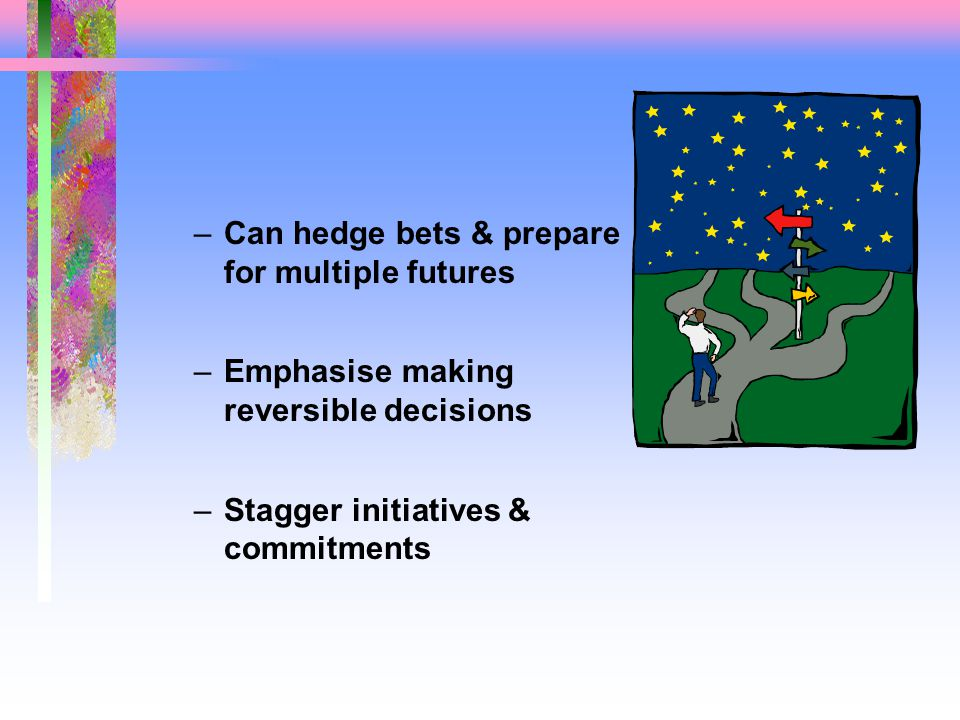 –Can hedge bets & prepare for multiple futures –Emphasise making reversible decisions –Stagger initiatives & commitments