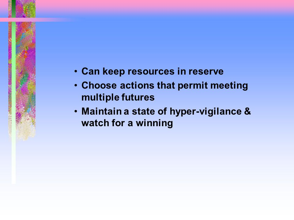 Can keep resources in reserve Choose actions that permit meeting multiple futures Maintain a state of hyper-vigilance & watch for a winning