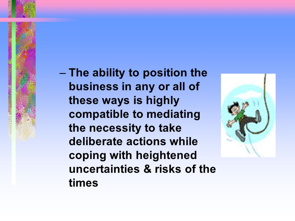 –The ability to position the business in any or all of these ways is highly compatible to mediating the necessity to take deliberate actions while coping with heightened uncertainties & risks of the times
