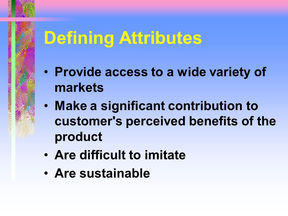 Defining Attributes Provide access to a wide variety of markets Make a significant contribution to customer s perceived benefits of the product Are difficult to imitate Are sustainable