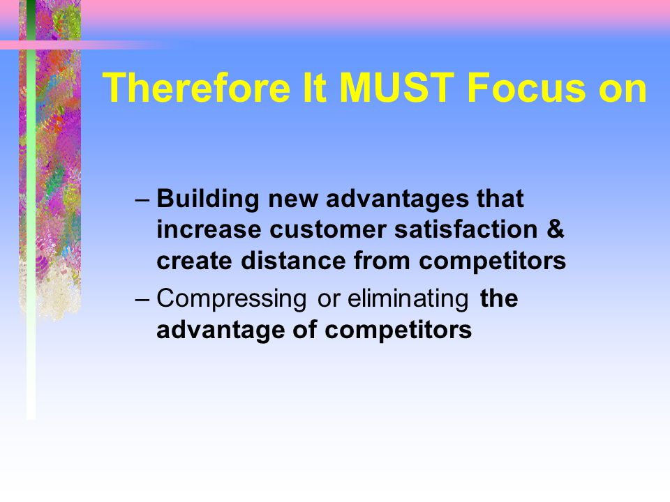 Therefore It MUST Focus on –Building new advantages that increase customer satisfaction & create distance from competitors –Compressing or eliminating the advantage of competitors