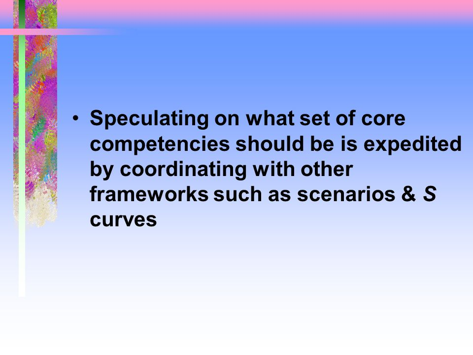 Speculating on what set of core competencies should be is expedited by coordinating with other frameworks such as scenarios & S curves