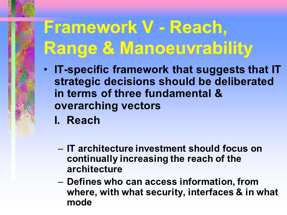 Framework V - Reach, Range & Manoeuvrability IT-specific framework that suggests that IT strategic decisions should be deliberated in terms of three fundamental & overarching vectors I.