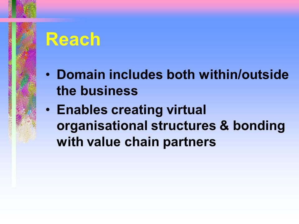 Reach Domain includes both within/outside the business Enables creating virtual organisational structures & bonding with value chain partners