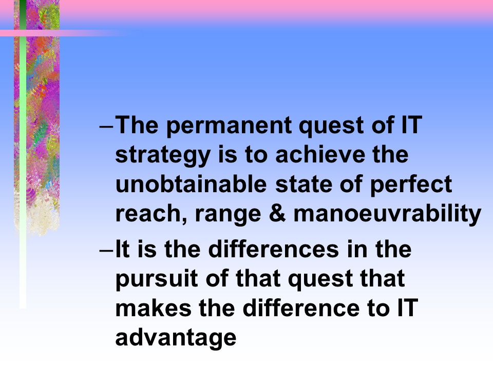 –The permanent quest of IT strategy is to achieve the unobtainable state of perfect reach, range & manoeuvrability –It is the differences in the pursuit of that quest that makes the difference to IT advantage