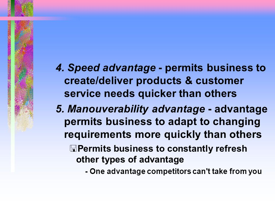 4. Speed advantage - permits business to create/deliver products & customer service needs quicker than others 5. Manouverability advantage - advantage