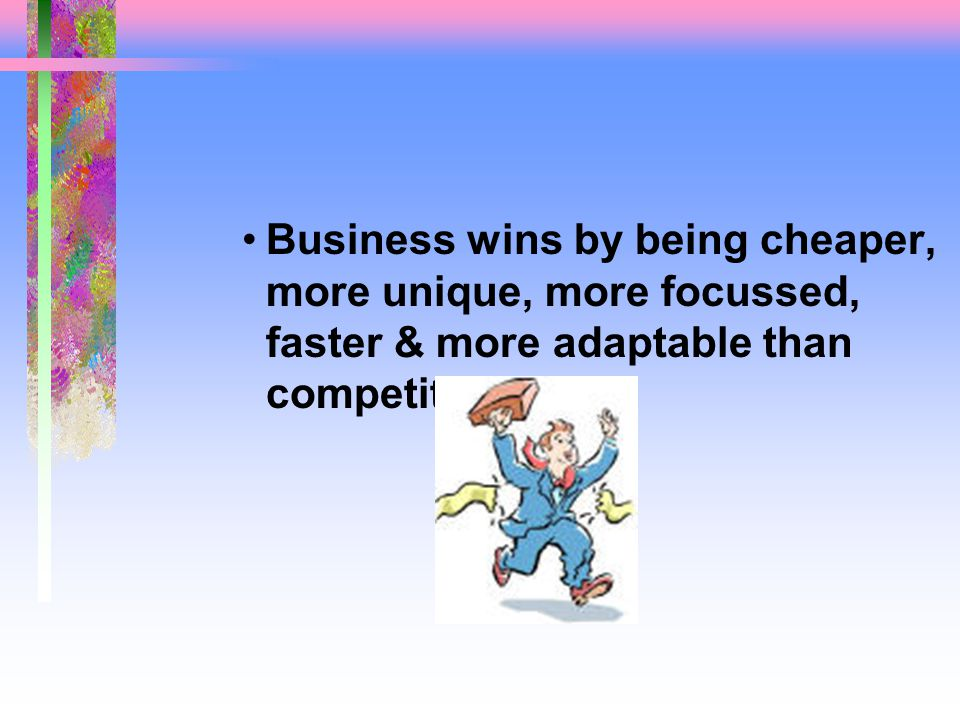 Business wins by being cheaper, more unique, more focussed, faster & more adaptable than competitors