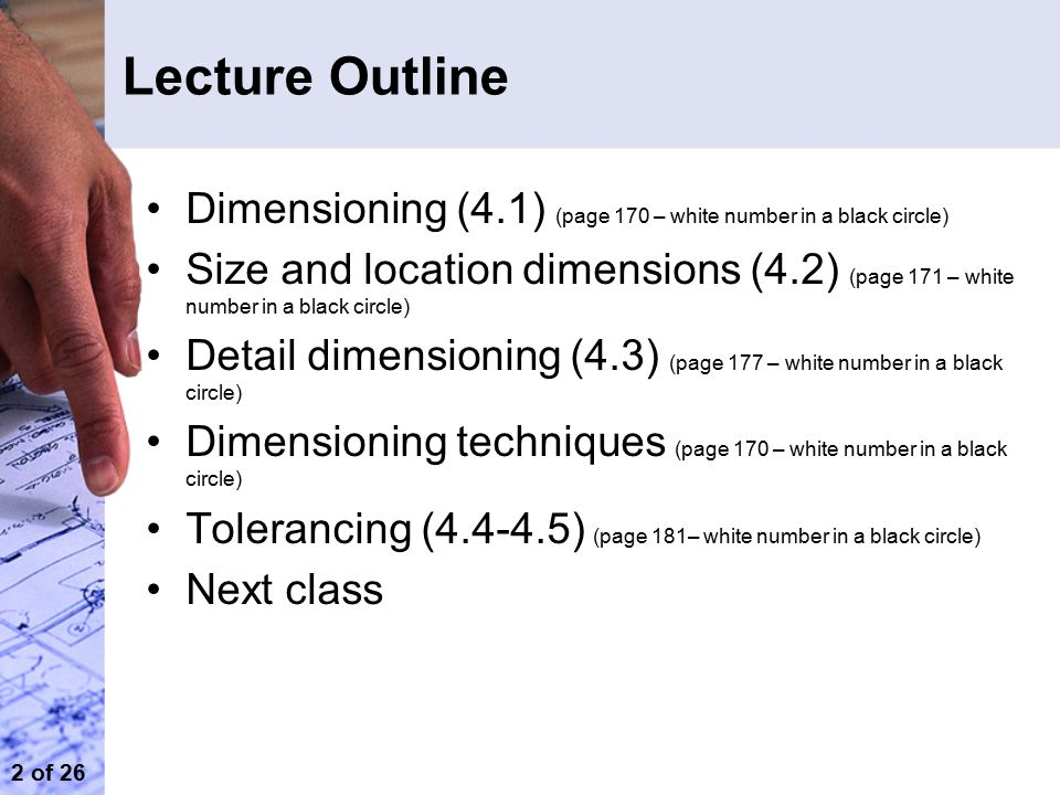 2 of 26 Lecture Outline Dimensioning (4.1) (page 170 – white number in a black circle) Size and location dimensions (4.2) (page 171 – white number in a black circle) Detail dimensioning (4.3) (page 177 – white number in a black circle) Dimensioning techniques (page 170 – white number in a black circle) Tolerancing (4.4-4.5) (page 181– white number in a black circle) Next class