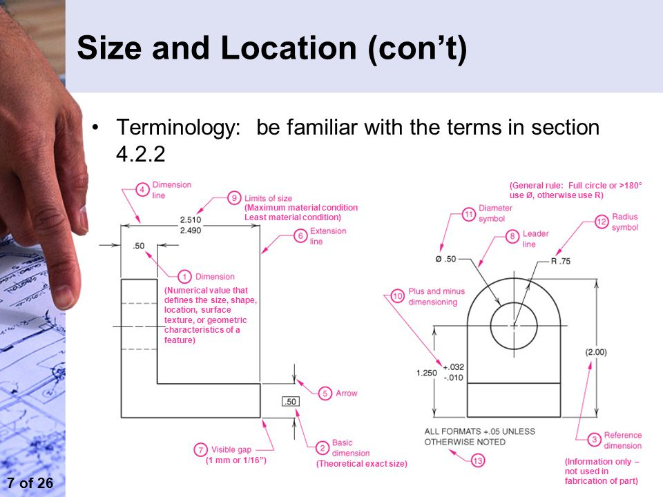 7 of 26 Size and Location (con't) Terminology: be familiar with the terms in section 4.2.2 (Theoretical exact size) (Information only – not used in fabrication of part) (Numerical value that defines the size, shape, location, surface texture, or geometric characteristics of a feature) (1 mm or 1/16 ) (Maximum material condition Least material condition) (General rule: Full circle or >180° use Ø, otherwise use R)