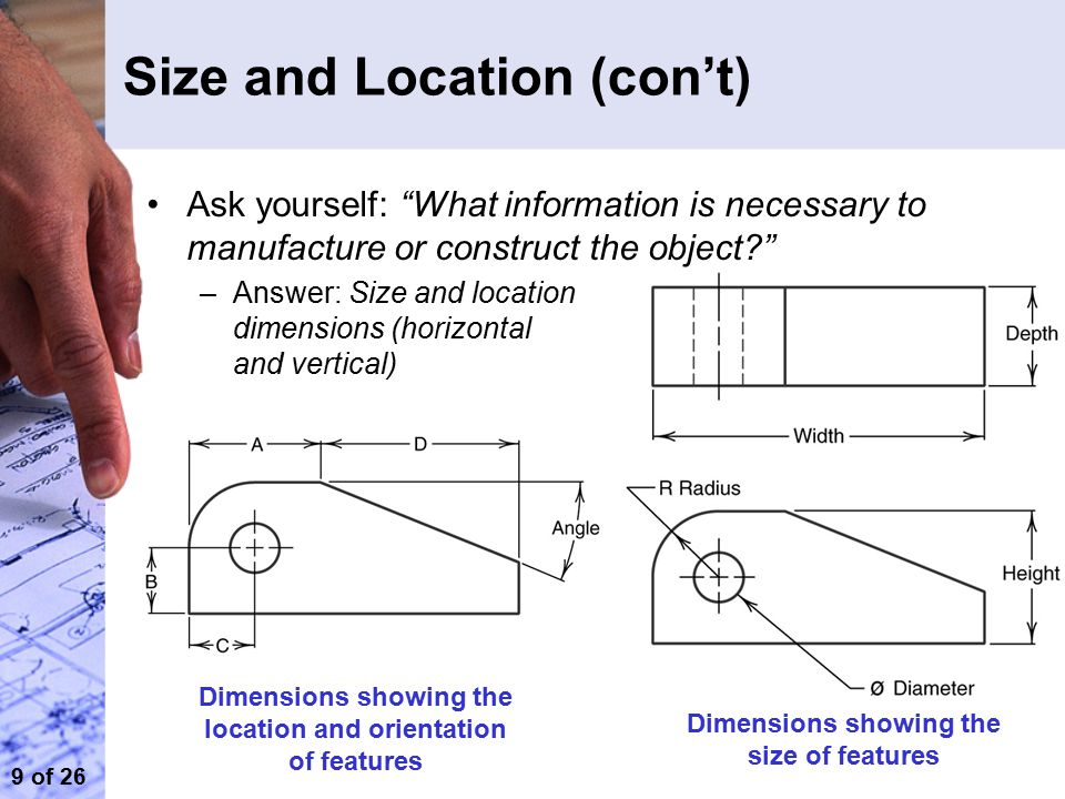 9 of 26 Size and Location (con't) Ask yourself: What information is necessary to manufacture or construct the object? –Answer: Size and location dimensions (horizontal and vertical) Dimensions showing the location and orientation of features Dimensions showing the size of features