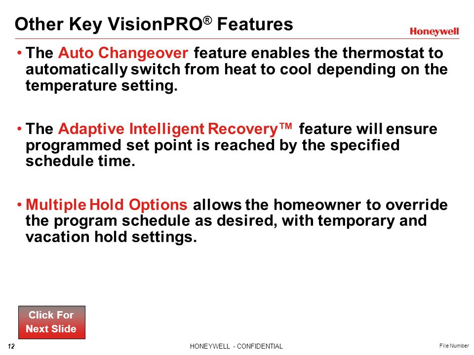12HONEYWELL - CONFIDENTIAL File Number Other Key VisionPRO ® Features The Auto Changeover feature enables the thermostat to automatically switch from heat to cool depending on the temperature setting.