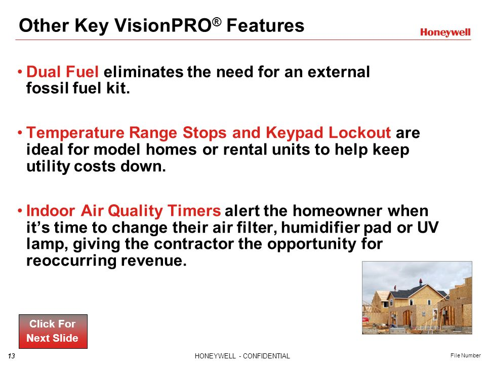 13HONEYWELL - CONFIDENTIAL File Number Other Key VisionPRO ® Features Dual Fuel eliminates the need for an external fossil fuel kit.