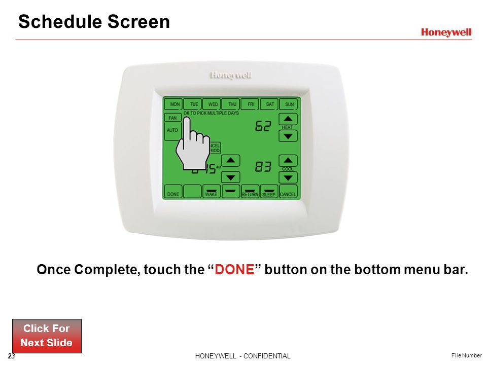 23HONEYWELL - CONFIDENTIAL File Number Schedule Screen Once Complete, touch the DONE button on the bottom menu bar.