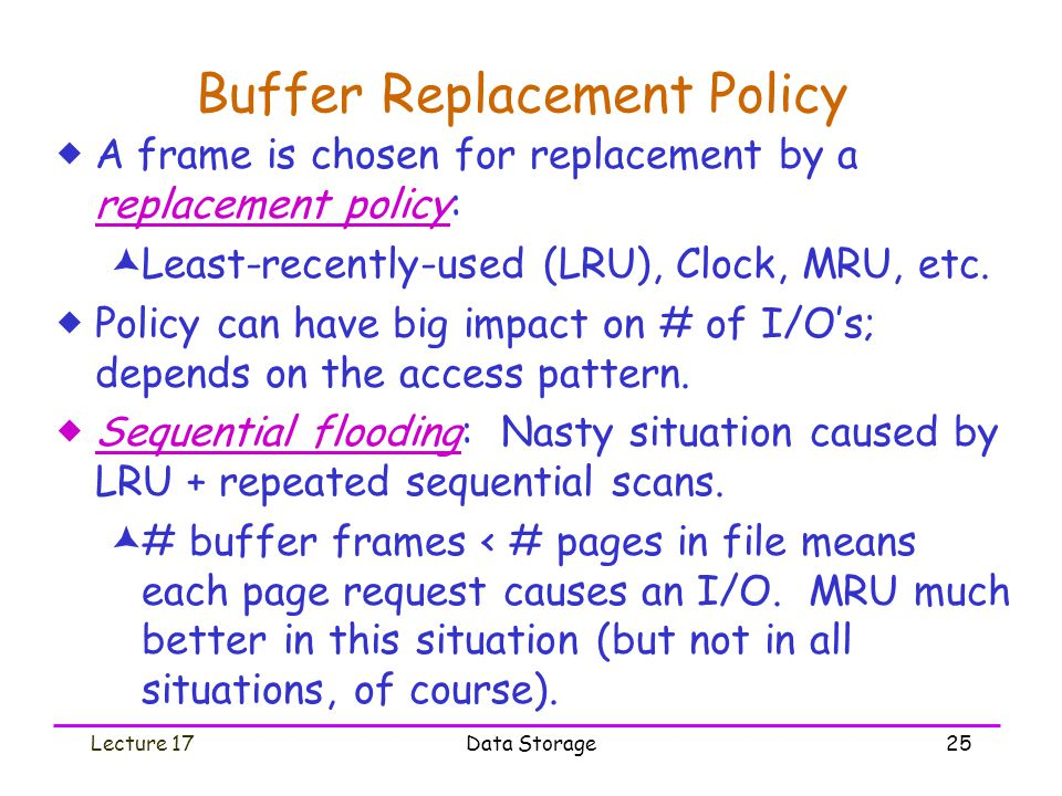 Lecture 17Data Storage25 Buffer Replacement Policy  A frame is chosen for replacement by a replacement policy:  Least-recently-used (LRU), Clock, MRU, etc.