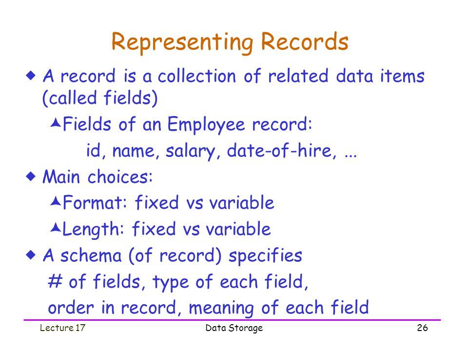 Lecture 17Data Storage26 Representing Records  A record is a collection of related data items (called fields)  Fields of an Employee record: id, name, salary, date-of-hire,...