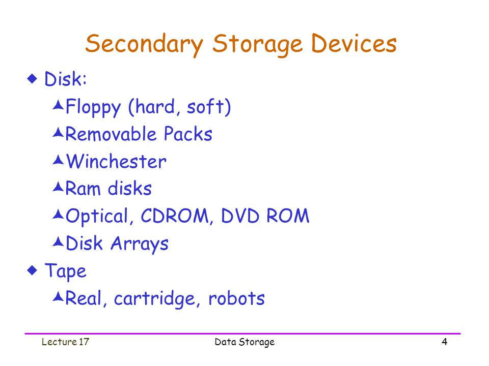 Lecture 17Data Storage4 Secondary Storage Devices  Disk:  Floppy (hard, soft)  Removable Packs  Winchester  Ram disks  Optical, CDROM, DVD ROM  Disk Arrays  Tape  Real, cartridge, robots