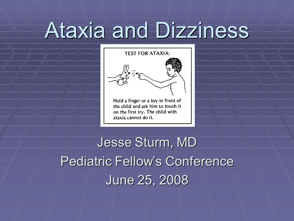 Ataxia and Dizziness Jesse Sturm, MD Pediatric Fellow's Conference June 25, 2008