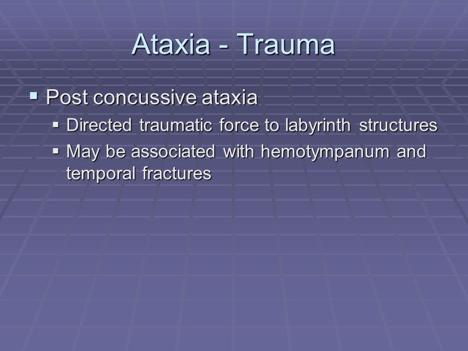 Ataxia - Trauma  Post concussive ataxia  Directed traumatic force to labyrinth structures  May be associated with hemotympanum and temporal fractur
