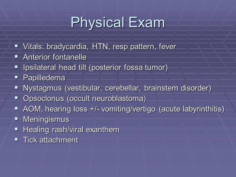 Physical Exam  Vitals: bradycardia, HTN, resp pattern, fever  Anterior fontanelle  Ipsilateral head tilt (posterior fossa tumor)  Papilledema  Nystagmus (vestibular, cerebellar, brainstem disorder)  Opsoclonus (occult neuroblastoma)  AOM, hearing loss +/- vomiting/vertigo (acute labyrinthitis)  Meningismus  Healing rash/viral exanthem  Tick attachment